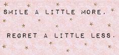 Smile a little more. Regret a little less.