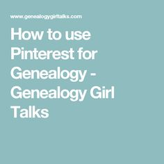 How to use Pinterest for Genealogy - Genealogy Girl Talks