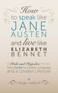 How to Speak Like Jane Austen and Live Like Elizabeth Bennet by Kaelyn Caldwell