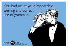 spelling and correct grammar are important to me - I'M NOT GONNA LIE!!! HAHA
