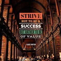 Strive not to be of success, but rather to be of value. – Albert Einstein