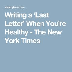 Writing a 'Last Letter' When You're Healthy - The New York Times