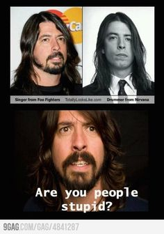 I literally snorted at this stupidity.  Besides the fact that I loved Nirvana, I'm black, and even I know that's the same person.  Dave Grohl.  Duh.