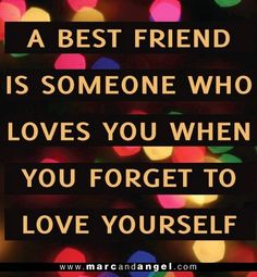 not claiming to be anyone's best friend, but I know how true this is for my friends who love me at my worst, and I certainly love them at their worst because I couldn't call myself a friend if I only loved them when they were happy :-)