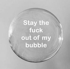 I don't think I had a bubble in my life until now. I guess I didn't need one before.
