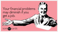 Free and Funny Encouragement Ecard: Your financial problems may diminish if you get a job Create and send your own custom Encouragement ecard. Great Quotes, Funny Quotes, Funny Encouragement, Ex Husbands, E Cards, Someecards, Just For Laughs, Billboard, Laugh Out Loud