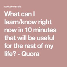 What can I learn/know right now in 10 minutes that will be useful for the rest of my life? - Quora