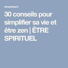 30 conseils pour simplifier sa vie et être zen | ÊTRE SPIRITUEL