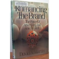 Romancing the Brand - The Power of Advertising and How to Use It. By: David N. Martin