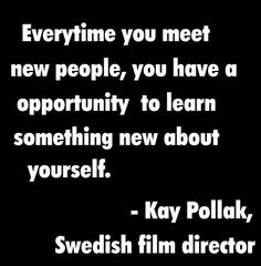 Every time you meet new people, you have an opportunity to learn something new about yourself. Kay Pollak