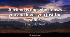 A friend is one who knows you and loves you just the same. - Elbert Hubbard #brainyquote #QOTD #friendship #love I Love You Quotes, Enjoy Quotes, Quote Of The Day, Pele Quotes, Lao Tzu Quotes, Infj, Elbert Hubbard Quotes, Vince Lombardi Quotes, Honore De Balzac