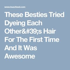 These Besties Tried Dyeing Each Other's Hair For The First Time And It Was Awesome