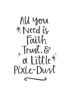 All You Need is Faith, Trust & a Little Pixie-Dust - Tinkerbell/Peter Pan Quote.  Hand-lettered quote in simple black and white. Perfect for cute // Inspirational Quotes