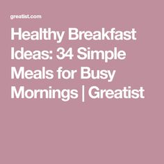 Healthy Breakfast Ideas: 34 Simple Meals for Busy Mornings | Greatist