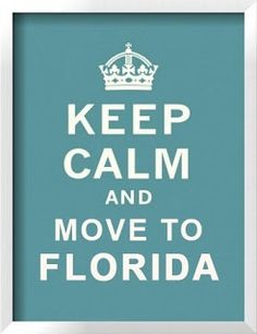 Keep Calm And Move To Florida. I don't know if I CAN keep calm?!