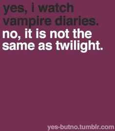 """People always ask me """"so you like twilight?"""" after I tell them I like TVD. -__- NO."""