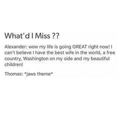 Jefferson probably thought the same thing about Hamilton being around when he returned from France!!