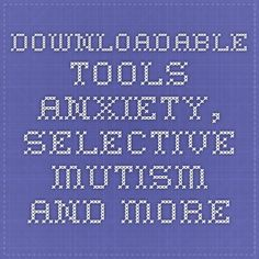 Downloadable Tools- ANXIETY, SELECTIVE MUTISM AND MORE