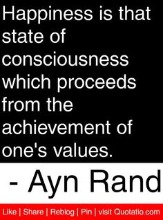 Happiness is that state of consciousness which proceeds from the achievement of one's values. - Ayn Rand #quotes #quotations