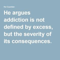 He argues addiction is not defined by excess, but the severity of its consequences.