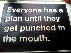 """""""Everyone has a plan until they get punched in the mouth."""" Mike Tyson"""