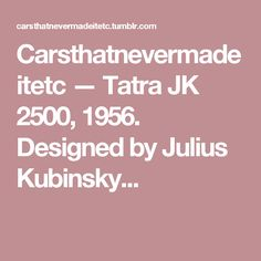 Carsthatnevermadeitetc — Tatra JK 2500, 1956. Designed by Julius Kubinsky...