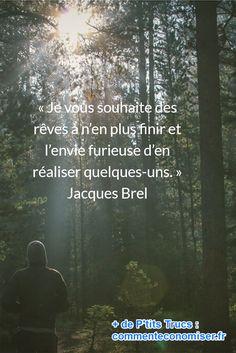 « Je vous souhaite des rêves à n'en plus finir et l'envie furieuse d'en réaliser quelques-uns. » Jacques Brel