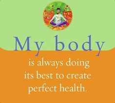 My body is always doing its best to create perfect health.~ Louise L. Hay