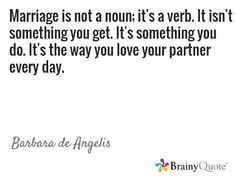 Marriage is not a noun; it's a verb. It isn't something you get. It's something you do. It's the way you love your partner every day. / Barbara de Angelis