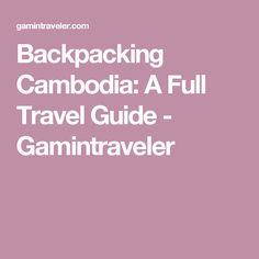 Backpacking Cambodia: A Full Travel Guide - Gamintraveler