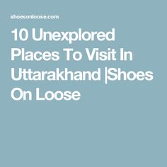 10 Unexplored Places To Visit In Uttarakhand |Shoes On Loose