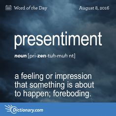 Dictionary.com's Word of the Day - presentiment - a feeling or impression that something is about to happen, especially something evil; foreboding.