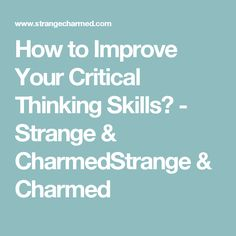How to Improve Your Critical Thinking Skills? - Strange & CharmedStrange & Charmed