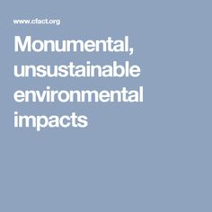 Monumental, unsustainable environmental impacts