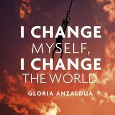 """Quote About #Change - Gloria Anzaldua - """"I change myself, I change teh world."""""""