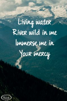 Living water - river wild in me - immerse me in Your mercy. #hillsong #worship
