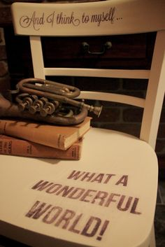 I Restore Stuff - I enjoyed restoring this chair with some of my favourite lyrics. What a Wonderful World, indeed!