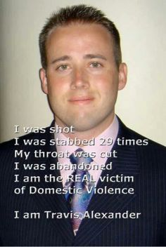 Travis Alexander was murdered by his former girlfriend Jodi Arias in 2008. She was found guilty of first degree murder and the jury also found her crime to be cruel. Her claims of being the victim of domestic abuse among her many other lies were not believed.