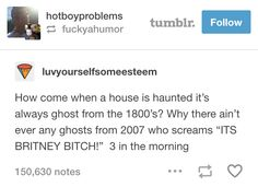 """How come when a house is haunted it's always a ghost from the 1800s? Why there ain't ever any ghosts from 2007 who screams 'ITS BRITNEY BITCH!' at 3 in the morning?"""