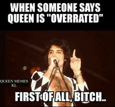 Friend: Queen is overrated. Me: First of all bitch. Queen Mercury, Queen Freddie Mercury, Queen Band, John Deacon, Save The Queen, I Am A Queen, Bryan May, Rainha Do Rock, Freddie Mercury Quotes