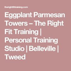 Eggplant Parmesan Towers – The Right Fit Training | Personal Training Studio | Belleville | Tweed