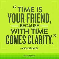 Time is your friend, because with time comes clarity. -Andy Stanley