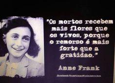 """""""Os mortos recebem mais flores que os vivos, porque o remorso é mais forte que a gratidão."""" - Anne Frank"""