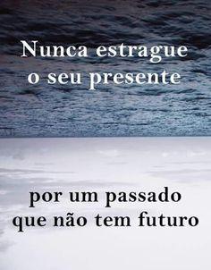 nunca estrague o seu presente por um passado que não tem futuro