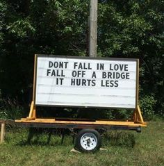 Don't fall in love--fall over a bridge, it hurts less.