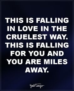 """This is falling in love in the cruelest way. This is falling for you and you are miles away."""