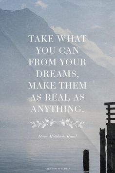 Take what you can from your dreams, make them as real as anything. - Dave Matthews Band | Chelsea made this with Spoken.ly