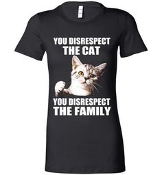 You Disrespect The Cat You Disrespect The Family