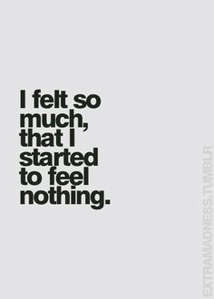I felt so much, that I started to feel nothing.                              …