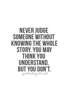 Know the whole story before judging